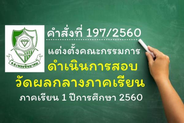 คำสั่งที่ 197-2560 แต่งตั้งคณะกรรมการดำเนินการสอบวัดผลกลางภาคเรียน 1/2560