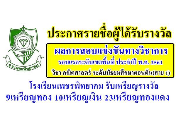 ผลการสอบแข่งขันทางวิชาการ รอบแรกระดับเขตพื้นที่ ประจำปี พ.ศ. 2561 วิชา คณิตศาสตร์ ระดับมัธยมศึกษาตอนต้น(สาย 1) โรงเรียนเพชรพิทยาคม รับ 9เหรียญทอง 10เหรียญเงิน 23เหรียญทองแดง